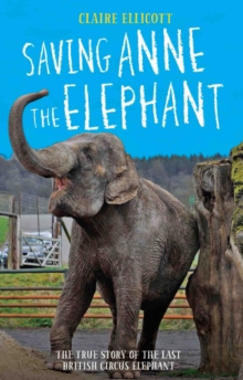 Saving Anne the Elephant : The Rescue of the Last British Circus Elephant, Hardback Book