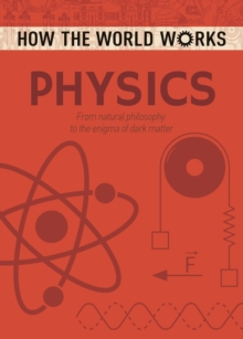 How the World Works: Physics : From natural philosophy to the enigma of dark matter, Paperback / softback Book