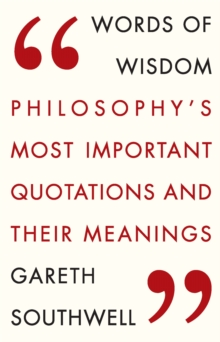 Words of Wisdom : Philosophy's Most Important Quotations and Their Meaning, Paperback Book
