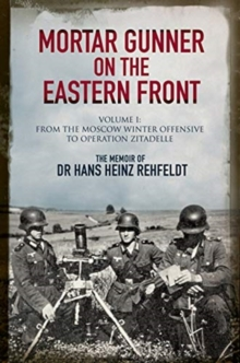 Mortar Gunner on the Eastern Front : The Memoir of Dr Hans Rehfeldt - Volume I: From the Moscow Winter Offensive to Operation Zitadelle, Hardback Book