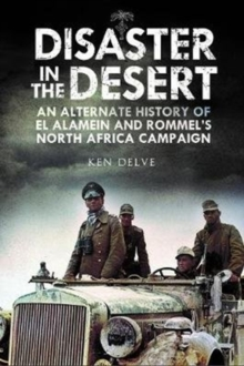Disaster in the Desert : An Alternate History of El Alamein and Rommel's North Africa Campaign, Hardback Book