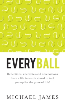 Everyball : Reflections, anecdotes and observations from a life in tennis aimed to tool you up for the game of life!, Paperback / softback Book