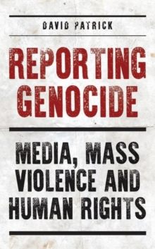 Reporting Genocide : Media, Mass Violence and Human Rights, Hardback Book