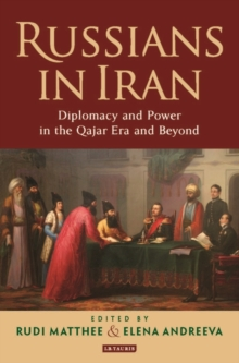 Russians in Iran : Diplomacy and Power in the Qajar Era and Beyond, Hardback Book