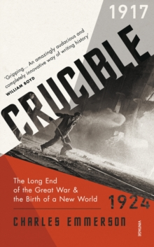 Crucible : The Long End of the Great War and the Birth of a New World, 1917-1924, Paperback / softback Book