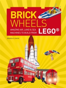 Brick Wheels : Amazing Air, Land & Sea Machines to Build from Lego, Paperback Book