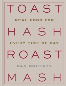 Toast Hash Roast Mash : Real Food for Every Time of Day, Hardback Book