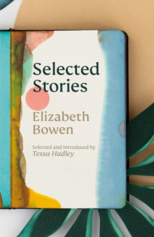 The Selected Stories of Elizabeth Bowen : Selected and Introduced by Tessa Hadley