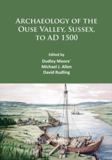 Archaeology of the Ouse Valley, Sussex, to AD 1500, Paperback / softback Book