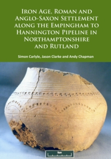 Iron Age, Roman and Anglo-Saxon Settlement along the Empingham to Hannington Pipeline in Northamptonshire and Rutland