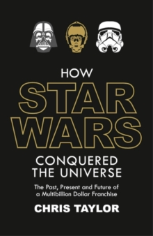 How Star Wars Conquered the Universe : The Past, Present, and Future of a Multibillion Dollar Franchise, Hardback Book