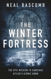 The Winter Fortress : The Epic Mission to Sabotage Hitler's Atomic Bomb, Hardback Book