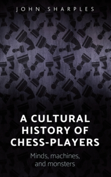 A Cultural History of Chess-Players : Minds, Machines, and Monsters, Hardback Book
