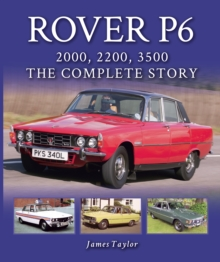 Rover P6: 2000, 2200, 3500 : The Complete Story