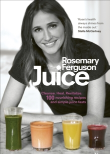 Juice : Cleanse. Heal. Revitalize: 100 Nourishing Recipes and Simple Juice Fasts, Hardback Book