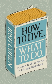 How to Live. What To Do. : In search of ourselves in life and literature, Hardback Book