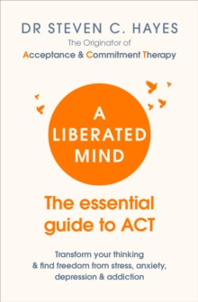 A Liberated Mind : The essential guide to ACT, Paperback / softback Book
