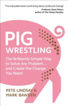 Pig Wrestling : The Brilliantly Simple Way to Solve Any Problem... and Create the Change You Need, Paperback / softback Book