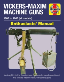 Vickers-Maxim Machine Gun Enthusiasts' Manual : An insight into the development, manufacture and operation of the Vickers-Maxim medium machine guns., Hardback Book