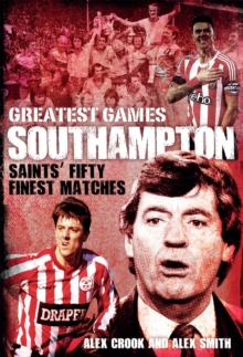 Southampton Greatest Games : Saints' Fifty Finest Matches