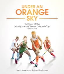 Under an Orange Sky : The Story of the Vitality Hockey Women's World Cup, Hardback Book