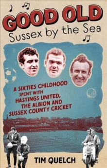 Good Old Sussex by the Sea : A Sixties Childhood Spent with Hastings United, the Albion and Sussex County Cricket, Paperback / softback Book