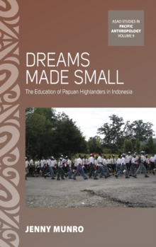 Dreams Made Small : The Education of Papuan Highlanders in Indonesia, Hardback Book