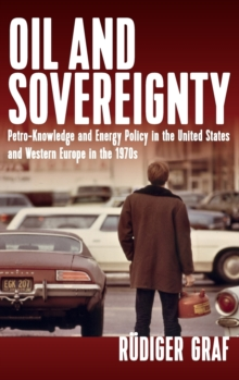 Oil and Sovereignty : Petro-Knowledge and Energy Policy in the United States and Western Europe during the 1970s, Hardback Book