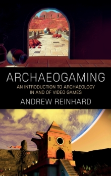 Archaeogaming : An Introduction to Archaeology in (and Of) Video Games, Hardback Book