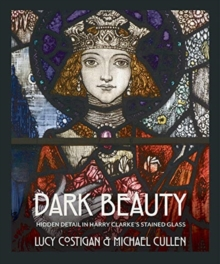 Dark Beauty : Hidden Detail in Harry Clarke's Stained Glass, Hardback Book