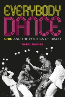 Everybody Dance : Chic and the Politics of Disco, Paperback / softback Book