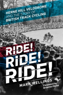 Ride! Ride! Ride! : Herne Hill Velodrome and the Story of British Track Cycling, Hardback Book