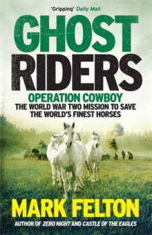 Ghost Riders : Operation Cowboy, the World War Two Mission to Save the World's Finest Horses, Paperback / softback Book