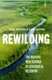 Rewilding : The Radical New Science of Ecological Recovery