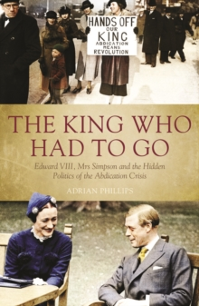 King Who Had to Go : Edward VIII, Mrs Simpson and the Hidden Politics of the Abdication Crisis, Hardback Book