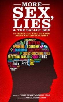 More Sex, Lies and the Ballot Box : Another Fifty Things You Need to Know About British Elections, Paperback / softback Book