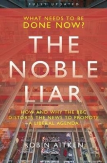 The Noble Liar : How and why the BBC distorts the news to promote a liberal agenda, Paperback / softback Book