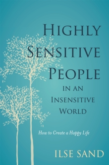 Highly Sensitive People in an Insensitive World : How to Create a Happy Life, Paperback Book