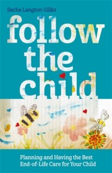 Follow the Child : Planning and Having the Best End-of-Life Care for Your Child, Paperback / softback Book