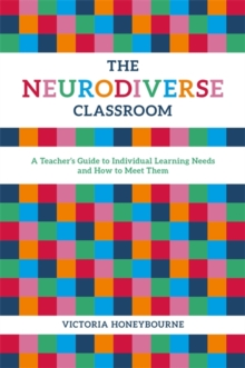The Neurodiverse Classroom : A Teacher's Guide to Individual Learning Needs and How to Meet Them, Paperback Book