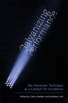 Galvanizing Performance : The Alexander Technique as a Catalyst for Excellence, Paperback / softback Book