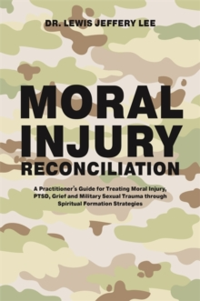 Moral Injury Reconciliation : A Practitioner's Guide for Treating Moral Injury, Ptsd, Grief, and Military Sexual Trauma Through Spiritual Formation Strategies, Paperback / softback Book