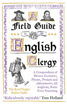 A Field Guide to the English Clergy : A Compendium of Diverse Eccentrics, Pirates, Prelates and Adventurers; All Anglican, Some Even Practising, EPUB eBook