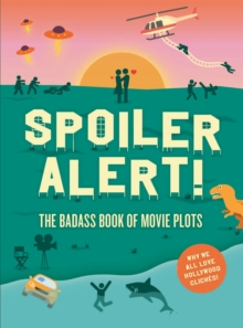 Spoiler Alert! : The Badass Book of Movie Plots: Why We All Love Hollywood Cliches, Paperback / softback Book