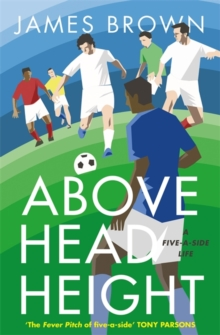 Above Head Height : A Five-a-Side Life, Hardback Book