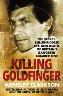 Killing Goldfinger : The Secret, Bullet-Riddled Life and Death of Britain's Gangster Number One, Paperback Book
