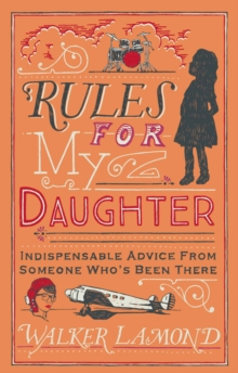 Rules for My Daughter : Indispensable Advice From Someone Who's Been There, Hardback Book
