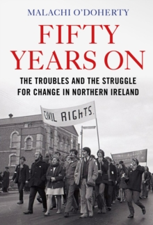 Fifty Years On : The Troubles and the Struggle for Change in Northern Ireland