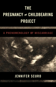 The Pregnancy [does-not-equal] Childbearing Project : A Phenomenology of Miscarriage, Paperback / softback Book