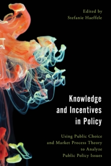 Knowledge and Incentives in Policy : Using Public Choice and Market Process Theory to Analyze Public Policy Issues, Paperback / softback Book